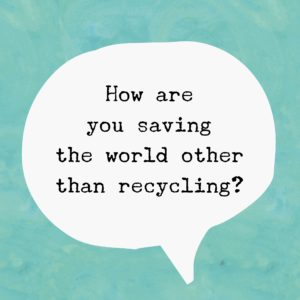 How are you saving the world other than recycling?